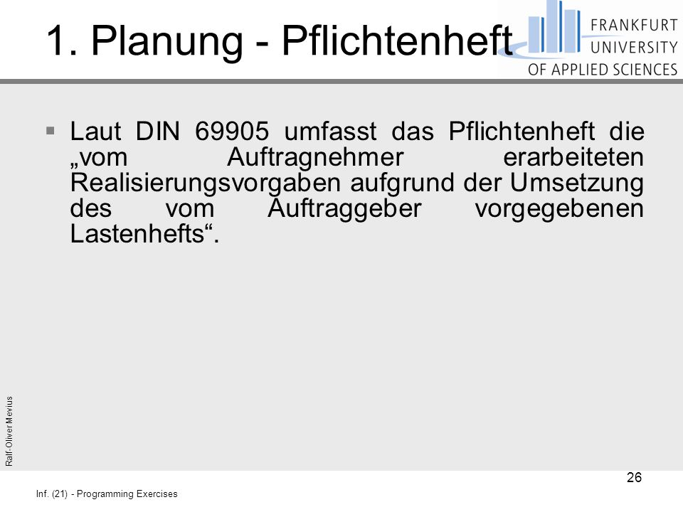 """Ralf-Oliver Mevius Inf. (21) - Programming Exercises 1. Planung - Pflichtenheft  Laut DIN 69905 umfasst das Pflichtenheft die """"vom Auftragnehmer erar"""
