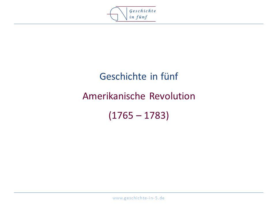 www.geschichte-in-5.de Geschichte in fünf Amerikanische Revolution (1765 – 1783)