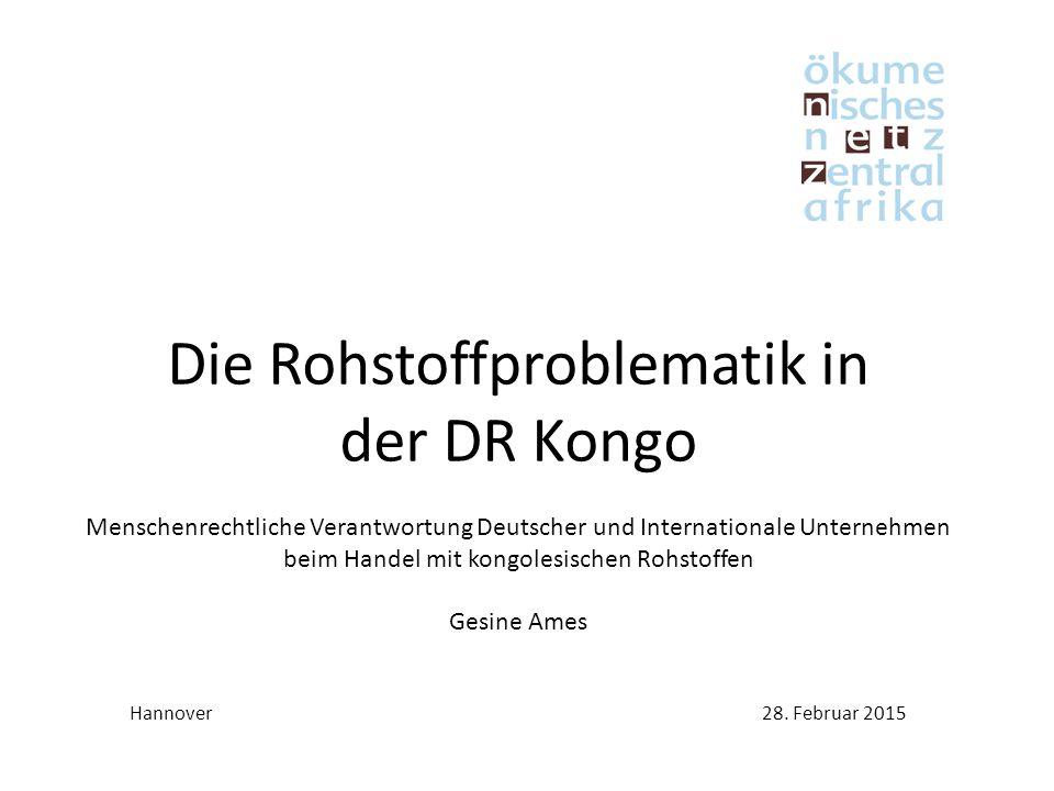 Die Rohstoffproblematik in der DR Kongo Menschenrechtliche Verantwortung Deutscher und Internationale Unternehmen beim Handel mit kongolesischen Rohstoffen Gesine Ames Hannover28.