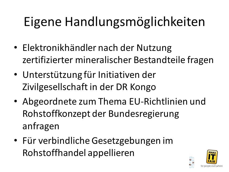 Eigene Handlungsmöglichkeiten Elektronikhändler nach der Nutzung zertifizierter mineralischer Bestandteile fragen Unterstützung für Initiativen der Zivilgesellschaft in der DR Kongo Abgeordnete zum Thema EU-Richtlinien und Rohstoffkonzept der Bundesregierung anfragen Für verbindliche Gesetzgebungen im Rohstoffhandel appellieren