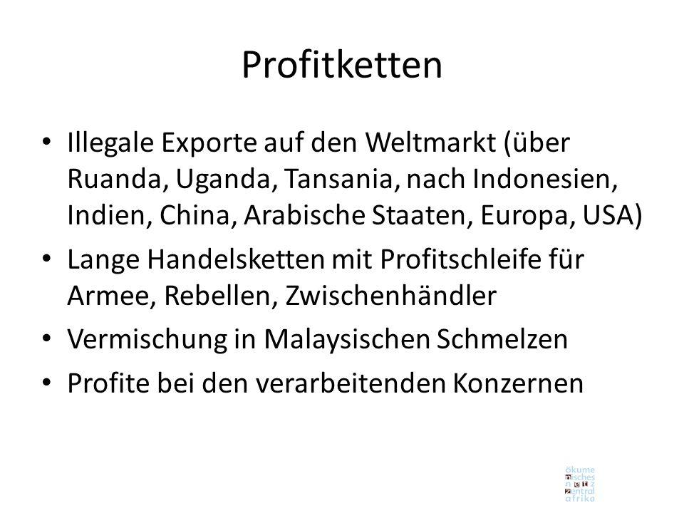 Illegale Exporte auf den Weltmarkt (über Ruanda, Uganda, Tansania, nach Indonesien, Indien, China, Arabische Staaten, Europa, USA) Lange Handelsketten mit Profitschleife für Armee, Rebellen, Zwischenhändler Vermischung in Malaysischen Schmelzen Profite bei den verarbeitenden Konzernen Profitketten
