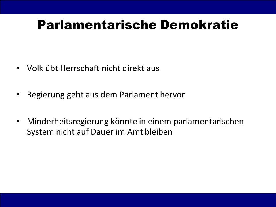 Parlamentarische Demokratie Volk übt Herrschaft nicht direkt aus Regierung geht aus dem Parlament hervor Minderheitsregierung könnte in einem parlamen