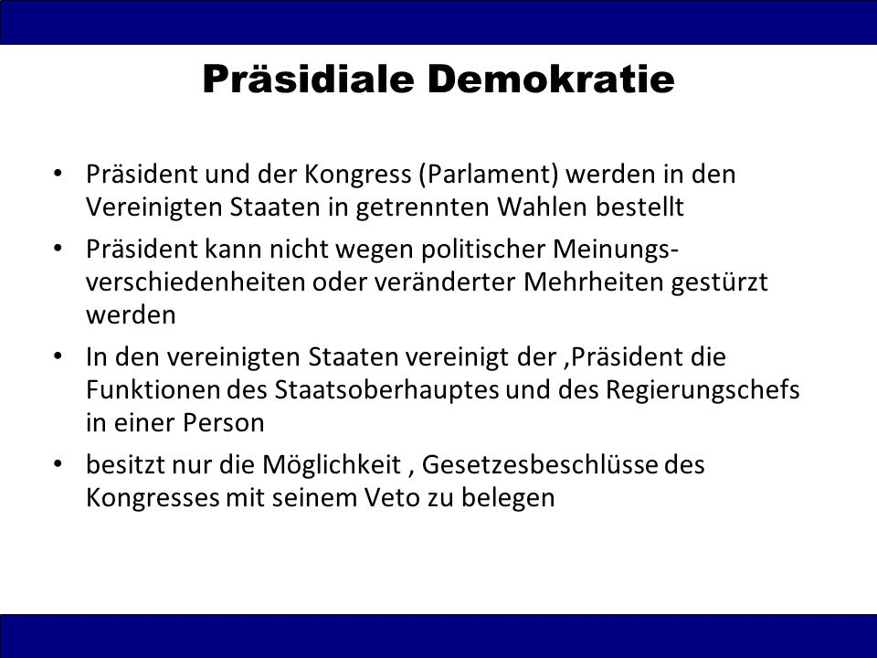 Präsidiale Demokratie Präsident und der Kongress (Parlament) werden in den Vereinigten Staaten in getrennten Wahlen bestellt Präsident kann nicht wege