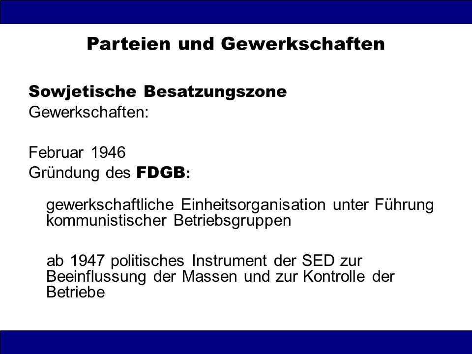 Parteien und Gewerkschaften Sowjetische Besatzungszone Gewerkschaften: Februar 1946 Gründung des FDGB : gewerkschaftliche Einheitsorganisation unter F