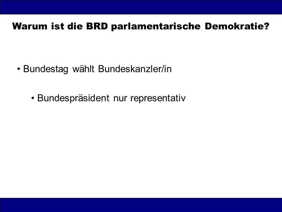 Warum ist die BRD parlamentarische Demokratie? Bundestag wählt Bundeskanzler/in Bundespräsident nur representativ