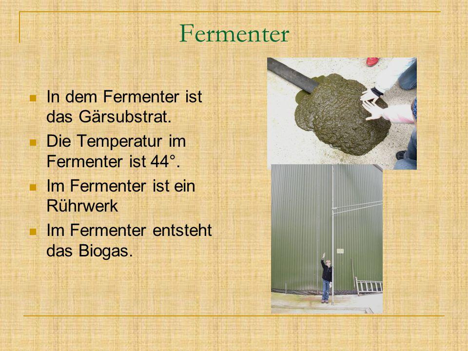 Fermenter In dem Fermenter ist das Gärsubstrat. Die Temperatur im Fermenter ist 44°. Im Fermenter ist ein Rührwerk Im Fermenter entsteht das Biogas.