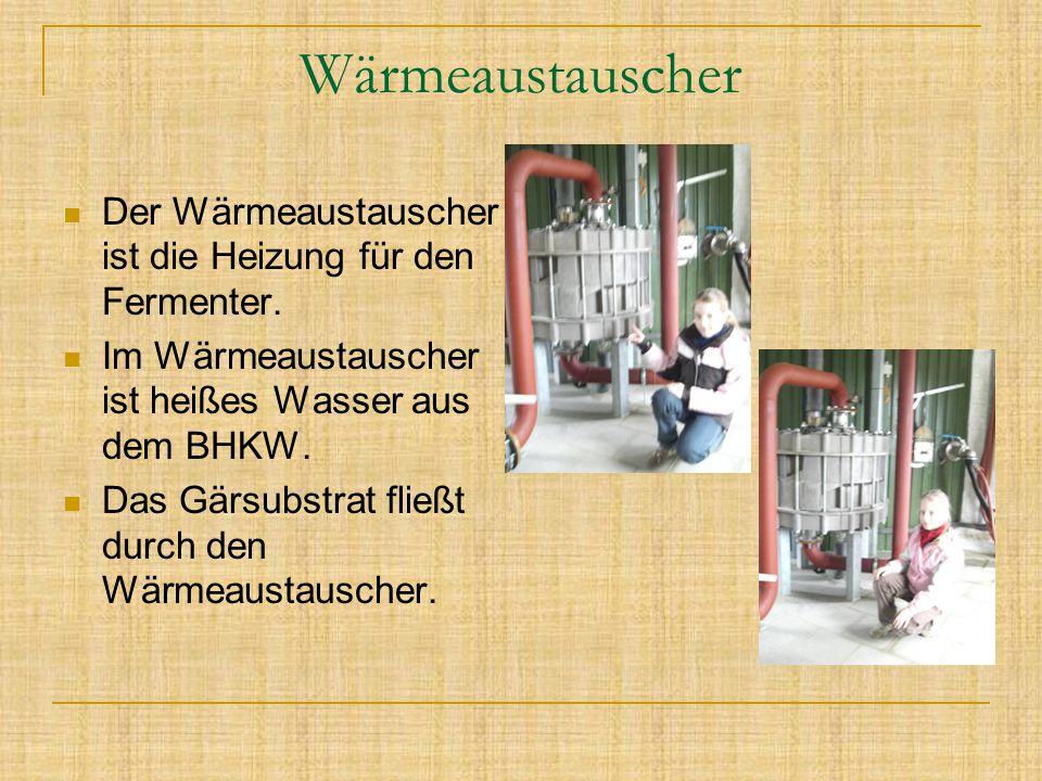 Wärmeaustauscher Der Wärmeaustauscher ist die Heizung für den Fermenter. Im Wärmeaustauscher ist heißes Wasser aus dem BHKW. Das Gärsubstrat fließt du