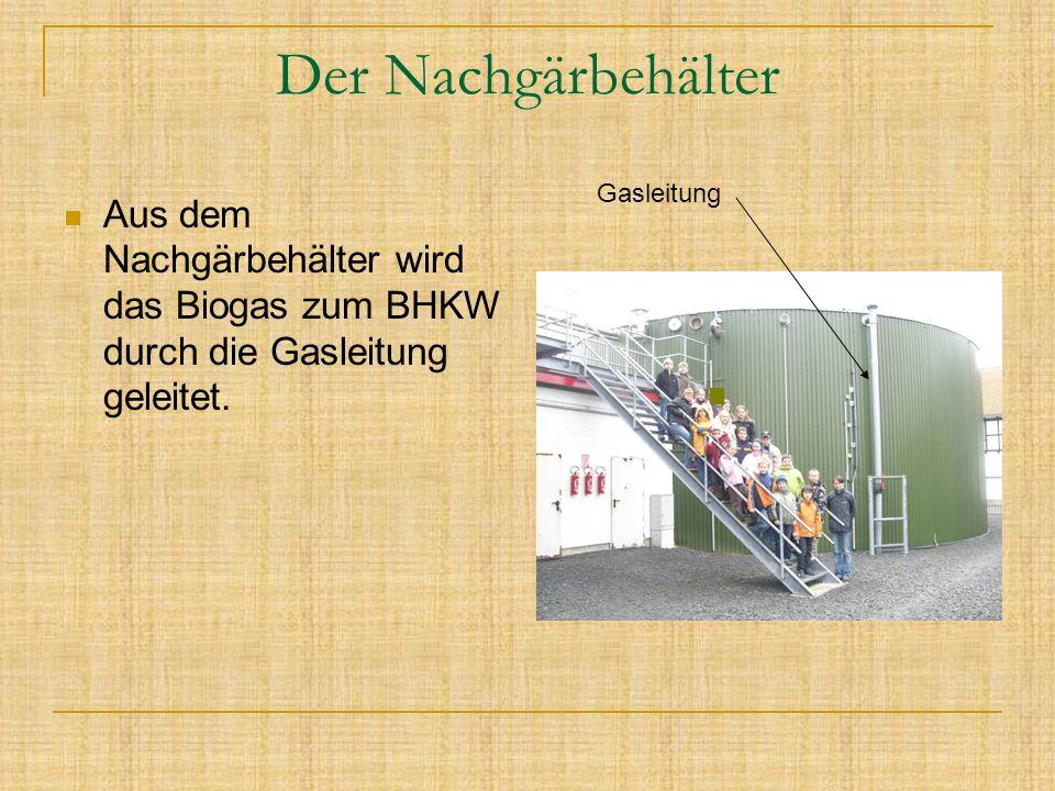 Der Nachgärbehälter Aus dem Nachgärbehälter wird das Biogas zum BHKW durch die Gasleitung geleitet. Gasleitung