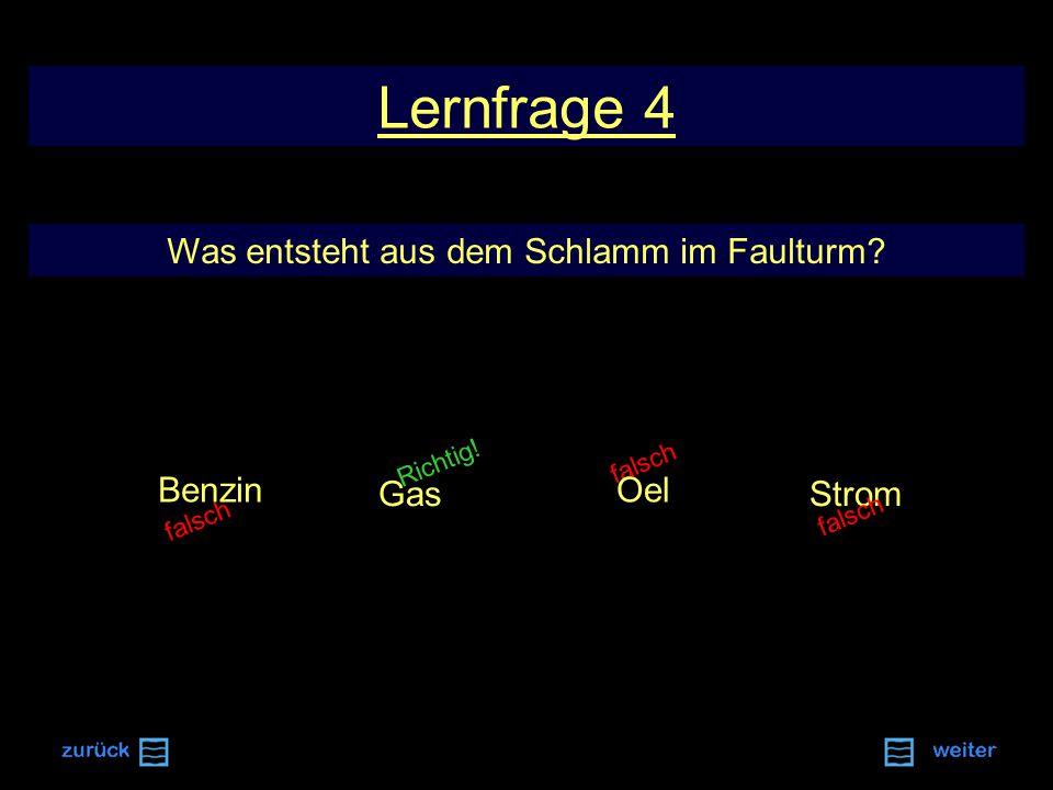 falsch Richtig! Lernfrage 4 Was entsteht aus dem Schlamm im Faulturm? Gas Oel Strom Benzin falsch