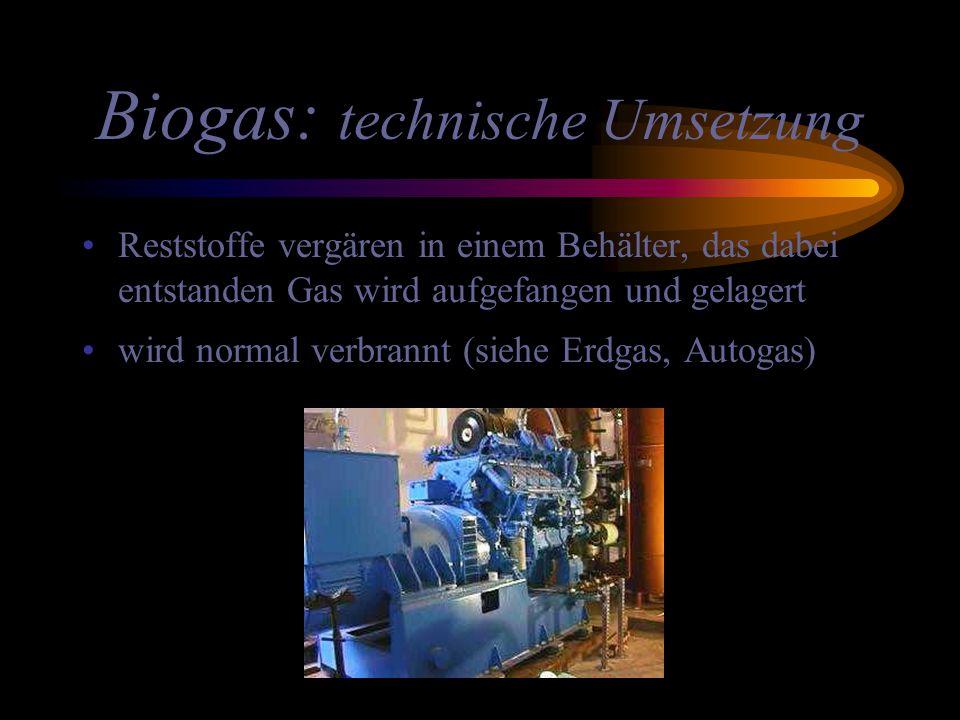 Biogas: technische Umsetzung Reststoffe vergären in einem Behälter, das dabei entstanden Gas wird aufgefangen und gelagert wird normal verbrannt (sieh