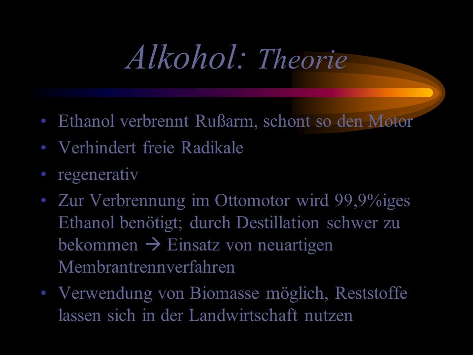 Alkohol: Theorie Ethanol verbrennt Rußarm, schont so den Motor Verhindert freie Radikale regenerativ Zur Verbrennung im Ottomotor wird 99,9%iges Ethan