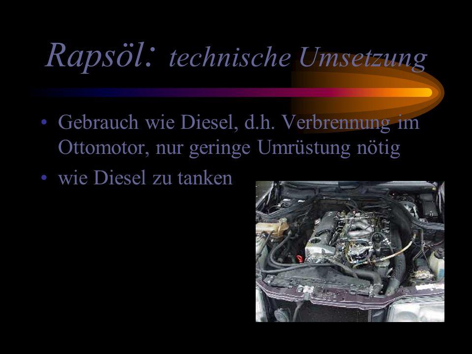 Rapsöl : technische Umsetzung Gebrauch wie Diesel, d.h. Verbrennung im Ottomotor, nur geringe Umrüstung nötig wie Diesel zu tanken