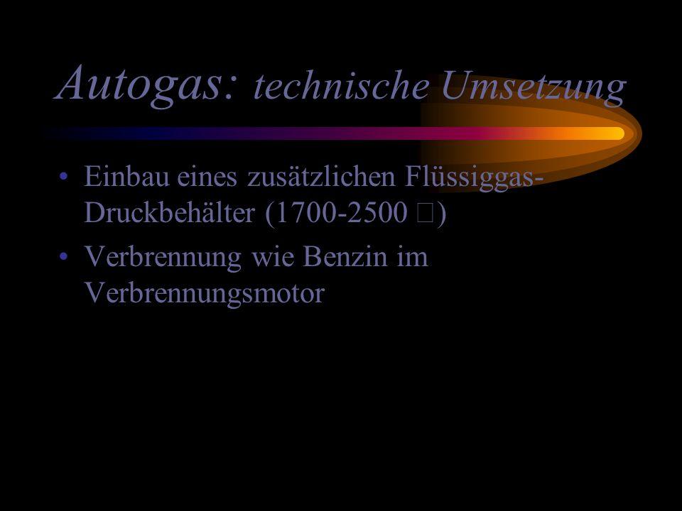 Autogas: technische Umsetzung Einbau eines zusätzlichen Flüssiggas- Druckbehälter (1700-2500 €) Verbrennung wie Benzin im Verbrennungsmotor