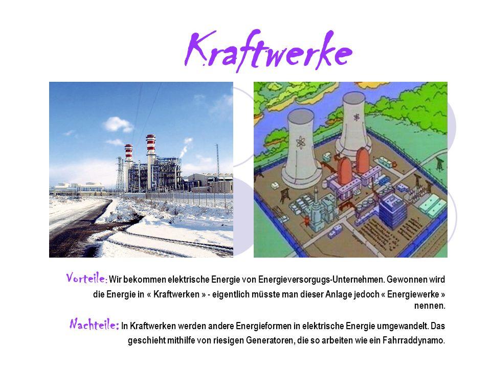 Kraftwerke Vorteile : Wir bekommen elektrische Energie von Energieversorgugs-Unternehmen. Gewonnen wird die Energie in « Kraftwerken » - eigentlich mü