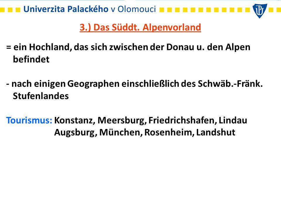 3.) Das Süddt. Alpenvorland = ein Hochland, das sich zwischen der Donau u. den Alpen befindet - nach einigen Geographen einschließlich des Schwäb.-Frä