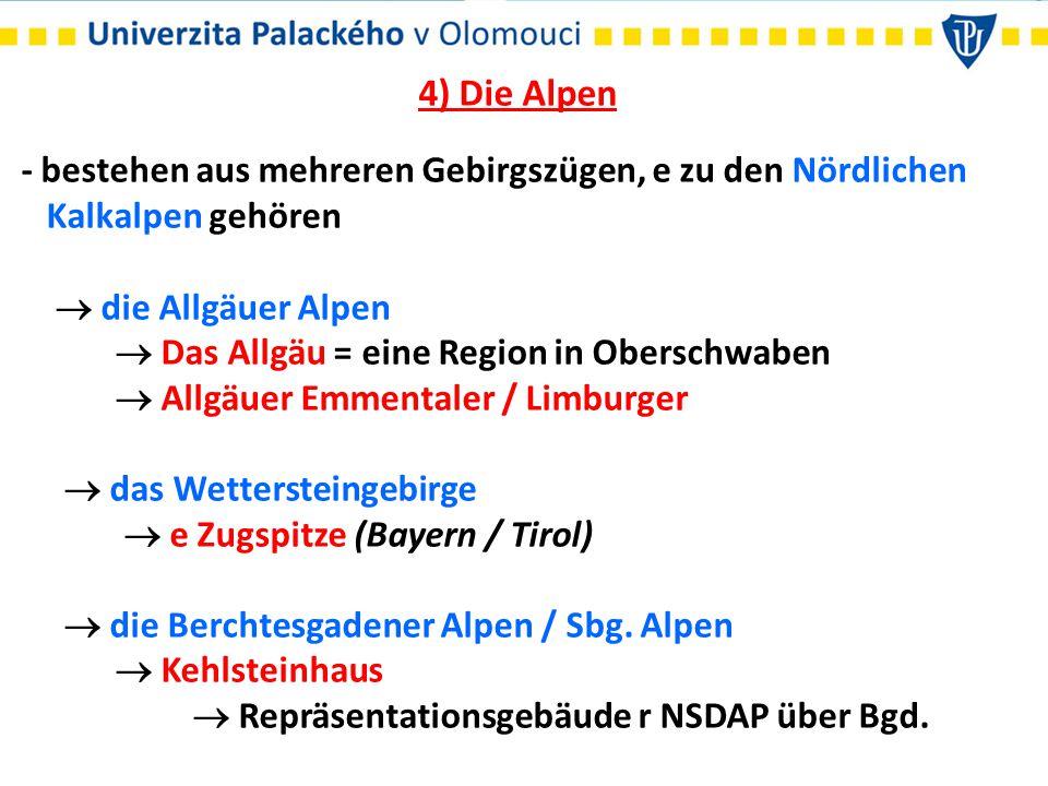 4) Die Alpen - bestehen aus mehreren Gebirgszügen, e zu den Nördlichen Kalkalpen gehören  die Allgäuer Alpen  Das Allgäu = eine Region in Oberschwaben  Allgäuer Emmentaler / Limburger  das Wettersteingebirge  e Zugspitze (Bayern / Tirol)  die Berchtesgadener Alpen / Sbg.