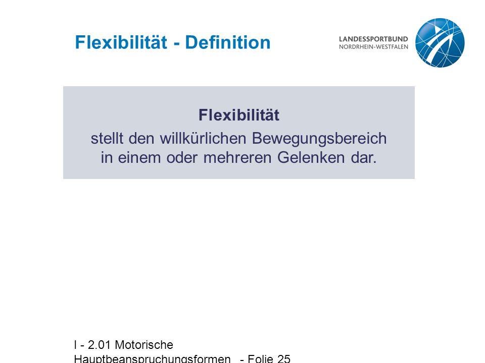 I - 2.01 Motorische Hauptbeanspruchungsformen - Folie 25 Flexibilität - Definition Flexibilität stellt den willkürlichen Bewegungsbereich in einem ode