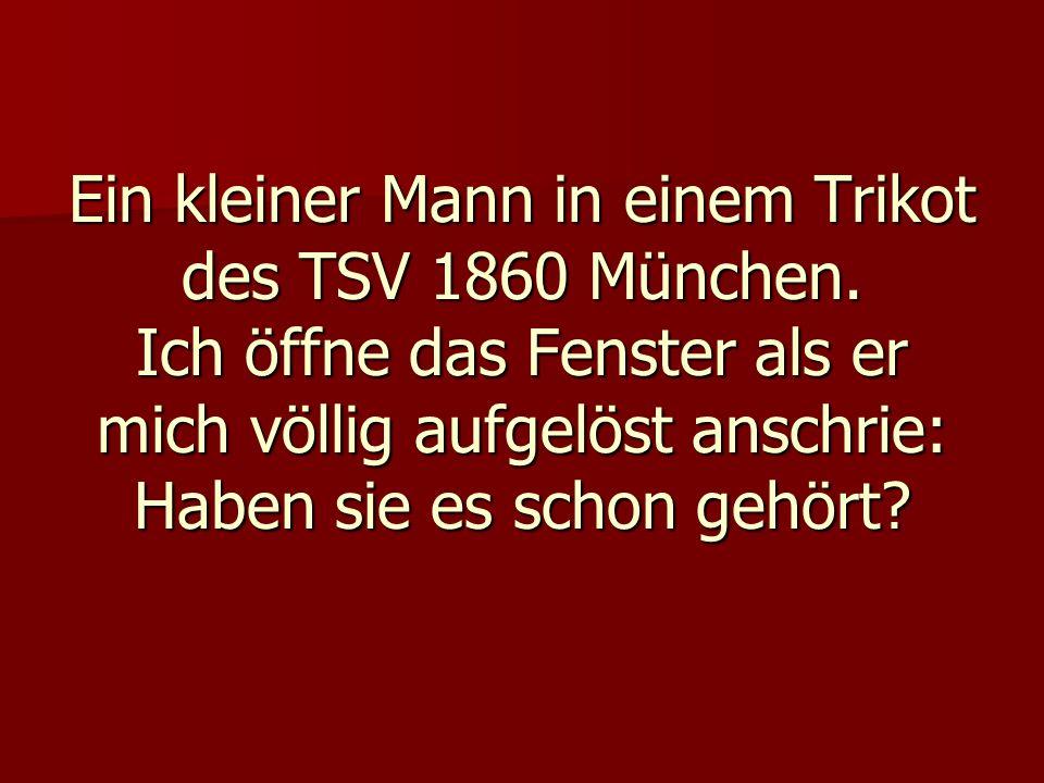 Ein kleiner Mann in einem Trikot des TSV 1860 München. Ich öffne das Fenster als er mich völlig aufgelöst anschrie: Haben sie es schon gehört?