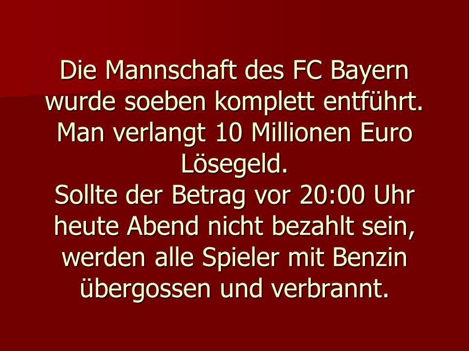Die Mannschaft des FC Bayern wurde soeben komplett entführt. Man verlangt 10 Millionen Euro Lösegeld. Sollte der Betrag vor 20:00 Uhr heute Abend nich