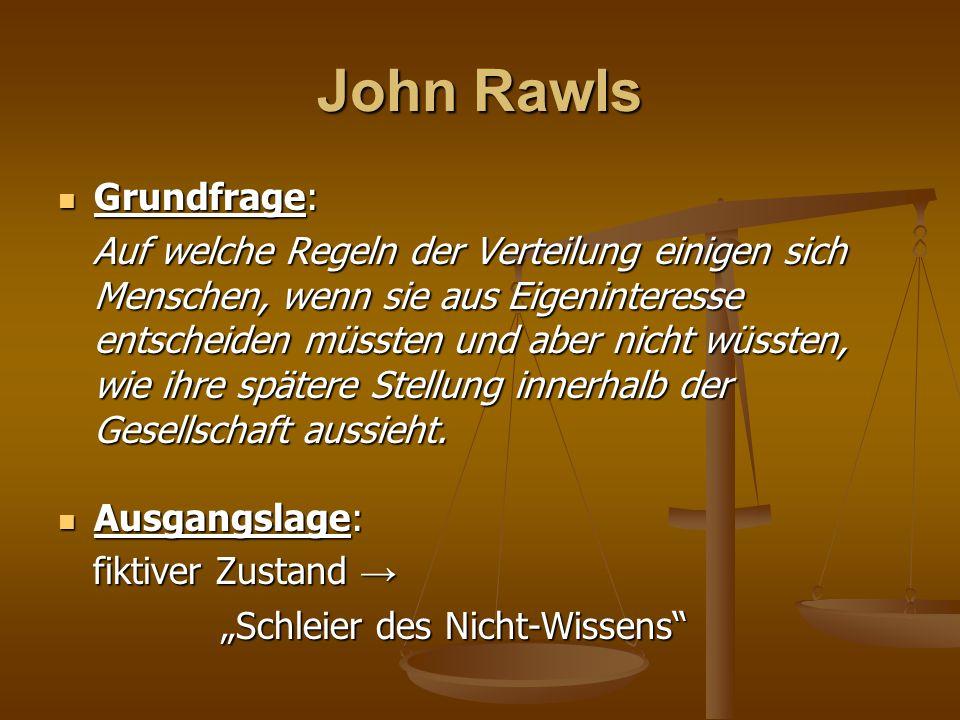 John Rawls Grundfrage: Grundfrage: Auf welche Regeln der Verteilung einigen sich Menschen, wenn sie aus Eigeninteresse entscheiden müssten und aber ni