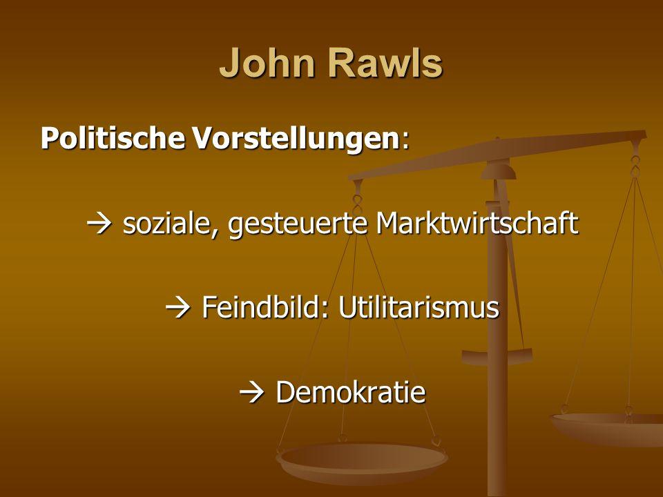 John Rawls Politische Vorstellungen:  soziale, gesteuerte Marktwirtschaft  Feindbild: Utilitarismus  Demokratie