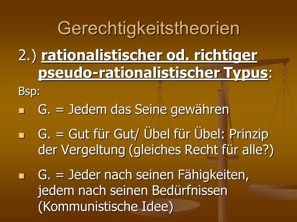 Gerechtigkeitstheorien 2.) rationalistischer od. richtiger pseudo-rationalistischer Typus: Bsp: G. = Jedem das Seine gewähren G. = Jedem das Seine gew