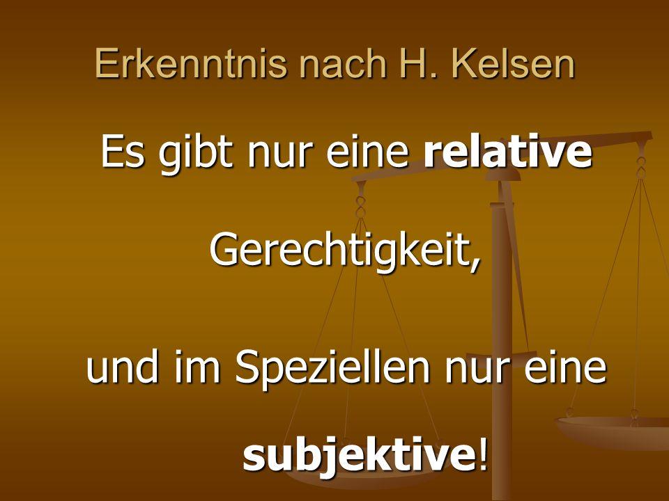 Erkenntnis nach H. Kelsen Es gibt nur eine relative Gerechtigkeit, und im Speziellen nur eine subjektive! subjektive!
