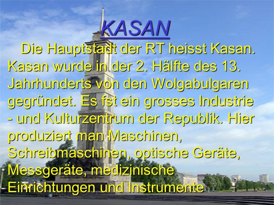 KASAN Die Hauptstadt der RT heisst Kasan. Kasan wurde in der 2. Hälfte des 13. Jahrhunderts von den Wolgabulgaren gegründet. Es fst ein grosses Indust