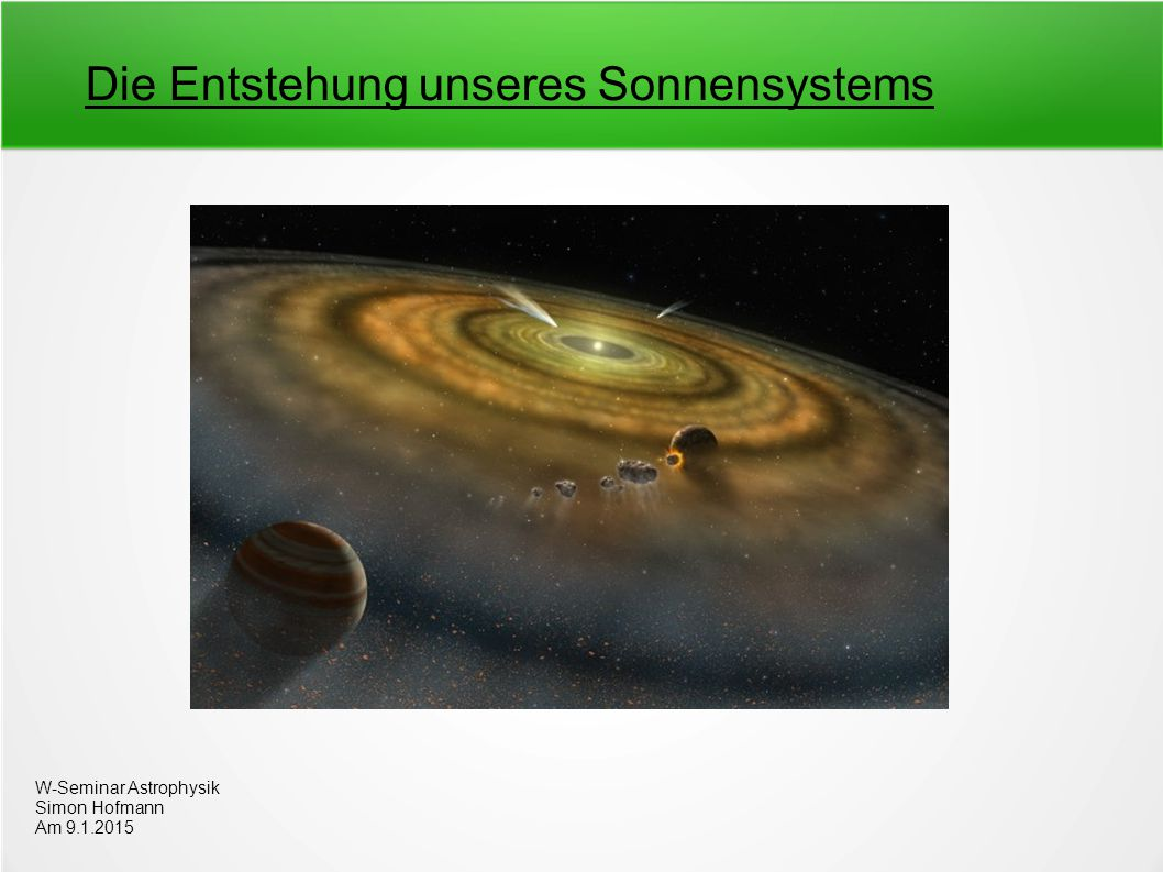 Gliederung 1.Entstehung der Akkretrionsscheibe und einer Proto-Sonne 2.Erste chemische Prozesse 3.Theorien zur Planetenentstehung 4.Entstehung der äußeren Planeten 5.Entstehung der inneren Planeten 6.Entstehung des Mondes 7.Vergleich mit der Entstehung anderer Planeten 8.Quellen