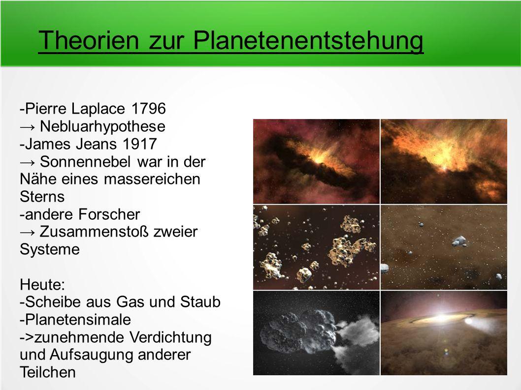 Theorien zur Planetenentstehung -Pierre Laplace 1796 → Nebluarhypothese -James Jeans 1917 → Sonnennebel war in der Nähe eines massereichen Sterns -and
