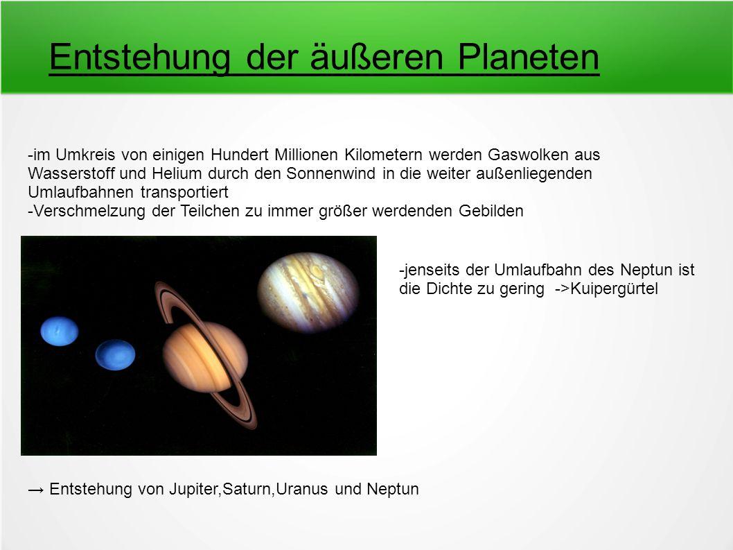 Entstehung der äußeren Planeten -im Umkreis von einigen Hundert Millionen Kilometern werden Gaswolken aus Wasserstoff und Helium durch den Sonnenwind