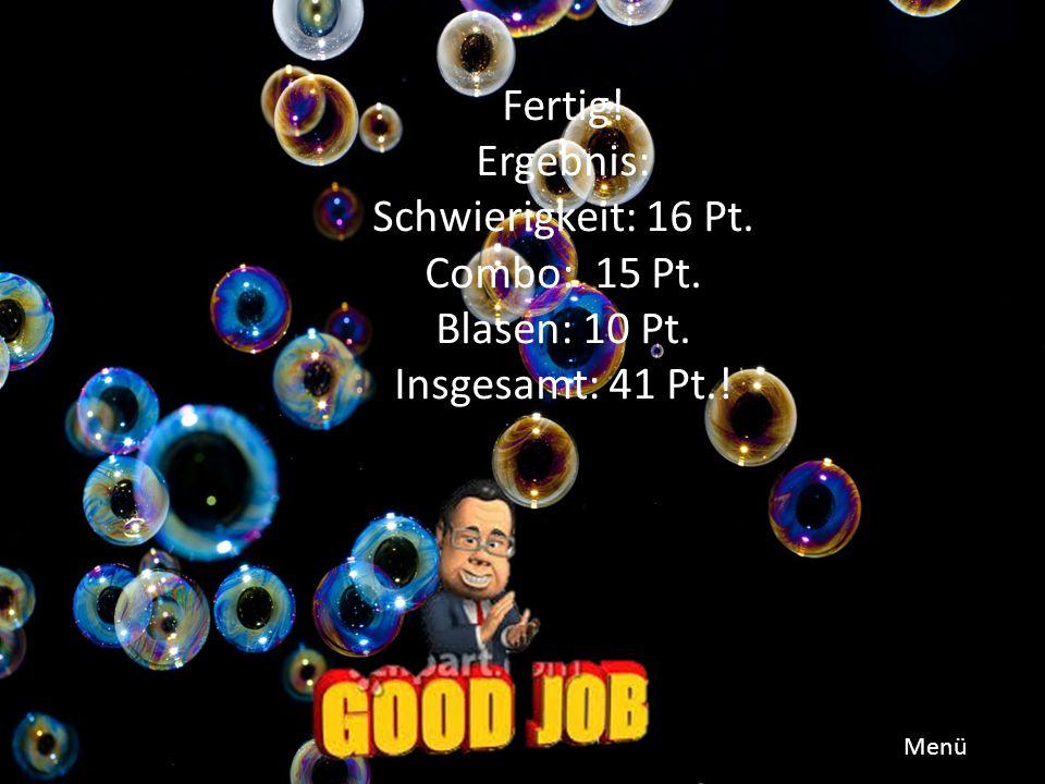 Fertig! Ergebnis: Schwierigkeit: 16 Pt. Combo: 15 Pt. Blasen: 10 Pt. Insgesamt: 41 Pt.! Menü