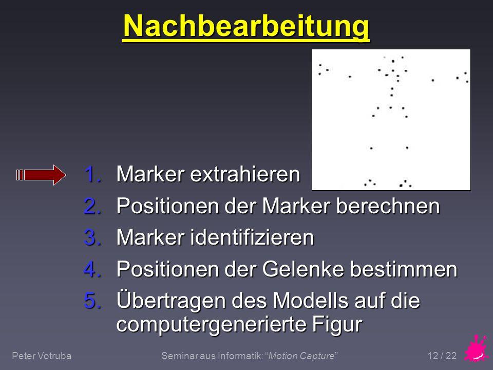"""Peter VotrubaSeminar aus Informatik: """"Motion Capture"""" 12 / 22 Nachbearbeitung 1.Marker extrahieren 2.Positionen der Marker berechnen 3.Marker identifi"""