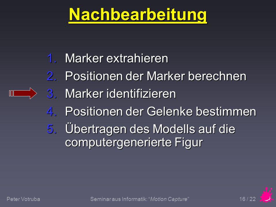 """Peter VotrubaSeminar aus Informatik: """"Motion Capture"""" 16 / 22 Nachbearbeitung 1.Marker extrahieren 2.Positionen der Marker berechnen 3.Marker identifi"""