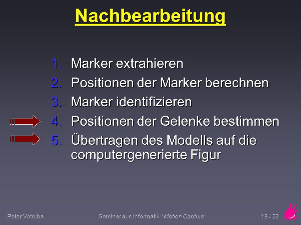 """Peter VotrubaSeminar aus Informatik: """"Motion Capture"""" 18 / 22 Nachbearbeitung 1.Marker extrahieren 2.Positionen der Marker berechnen 3.Marker identifi"""
