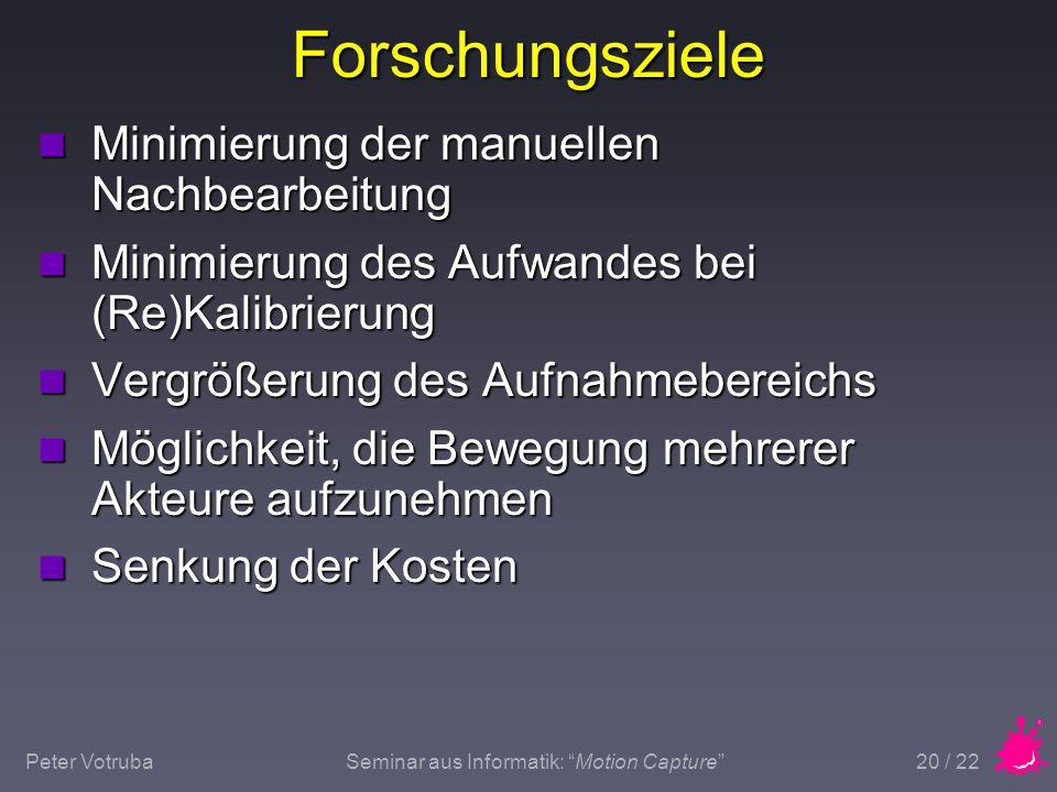 "Peter VotrubaSeminar aus Informatik: ""Motion Capture"" 20 / 22 Forschungsziele n Minimierung der manuellen Nachbearbeitung n Minimierung des Aufwandes"