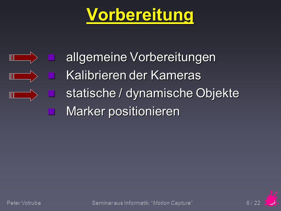 """Peter VotrubaSeminar aus Informatik: """"Motion Capture"""" 6 / 22 Vorbereitung n allgemeine Vorbereitungen n Kalibrieren der Kameras n statische / dynamisc"""