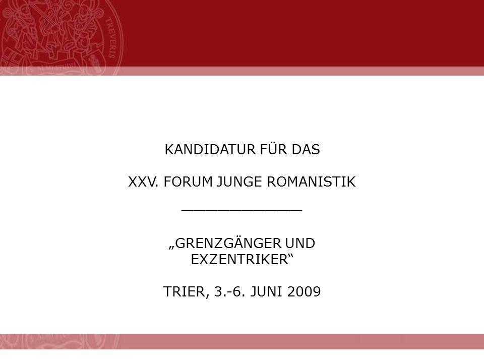 """KANDIDATUR FÜR DAS XXV. FORUM JUNGE ROMANISTIK __________ """"GRENZGÄNGER UND EXZENTRIKER"""" TRIER, 3.-6. JUNI 2009"""