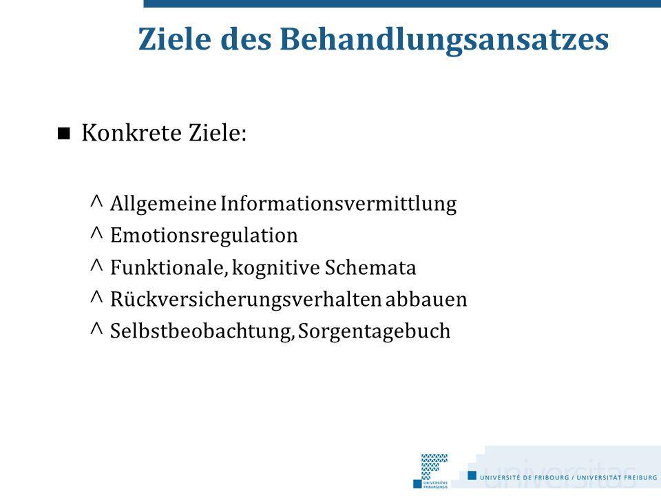 Ziele des Behandlungsansatzes Konkrete Ziele: ^ Allgemeine Informationsvermittlung ^ Emotionsregulation ^ Funktionale, kognitive Schemata ^ Rückversic