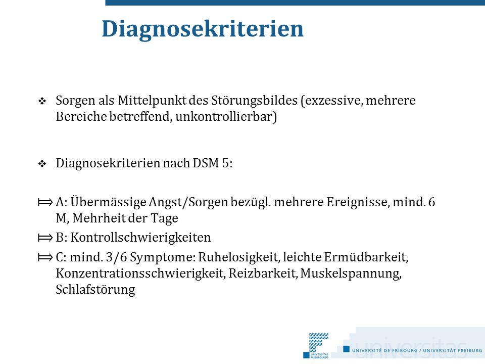 Diagnosekriterien  Sorgen als Mittelpunkt des Störungsbildes (exzessive, mehrere Bereiche betreffend, unkontrollierbar)  Diagnosekriterien nach DSM