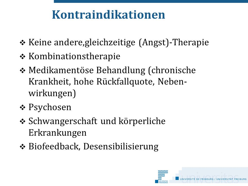 Kontraindikationen  Keine andere,gleichzeitige (Angst)-Therapie  Kombinationstherapie  Medikamentöse Behandlung (chronische Krankheit, hohe Rückfal