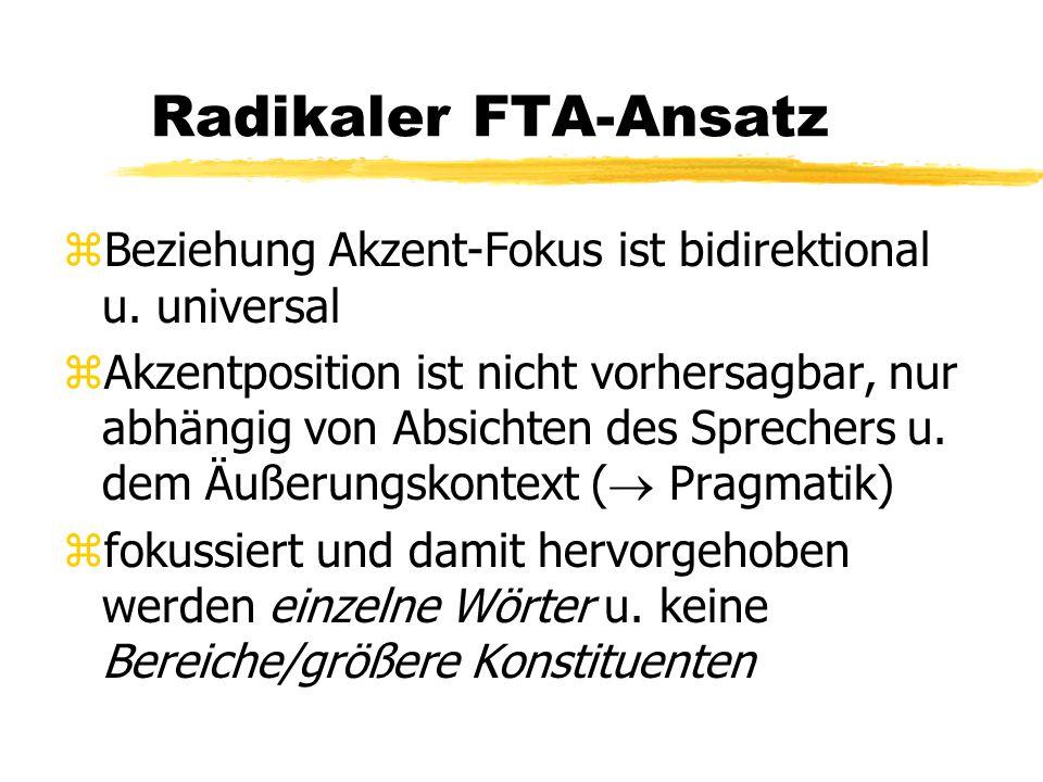 Radikaler FTA-Ansatz zBeziehung Akzent-Fokus ist bidirektional u. universal zAkzentposition ist nicht vorhersagbar, nur abhängig von Absichten des Spr
