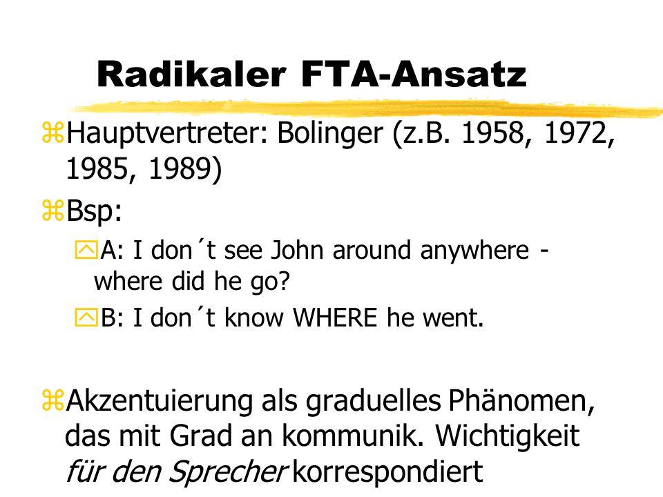 Radikaler FTA-Ansatz zHauptvertreter: Bolinger (z.B. 1958, 1972, 1985, 1989) zBsp: yA: I don´t see John around anywhere - where did he go? yB: I don´t