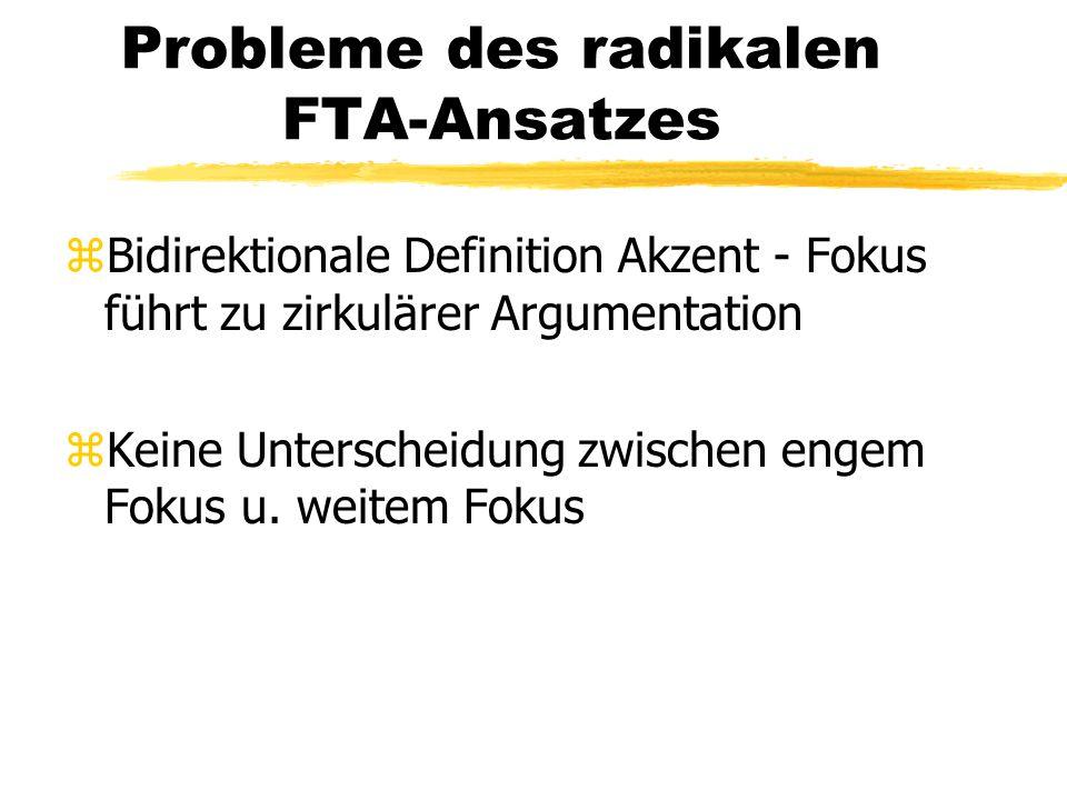 Probleme des radikalen FTA-Ansatzes zBidirektionale Definition Akzent - Fokus führt zu zirkulärer Argumentation zKeine Unterscheidung zwischen engem F