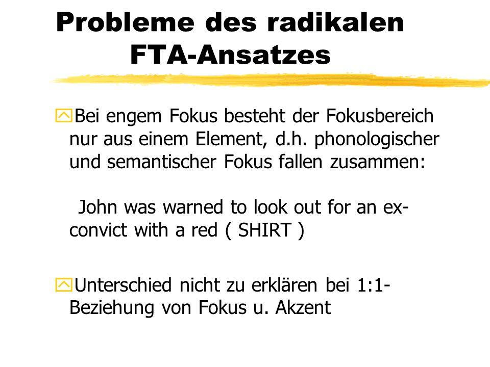 Probleme des radikalen FTA-Ansatzes yBei engem Fokus besteht der Fokusbereich nur aus einem Element, d.h. phonologischer und semantischer Fokus fallen