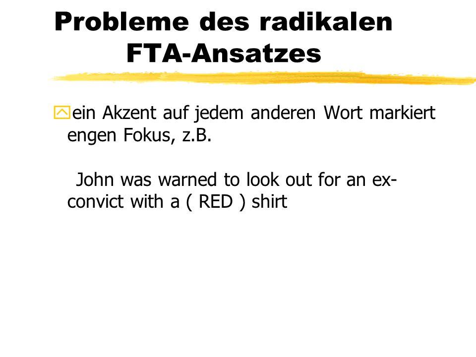 Probleme des radikalen FTA-Ansatzes yein Akzent auf jedem anderen Wort markiert engen Fokus, z.B. John was warned to look out for an ex- convict with