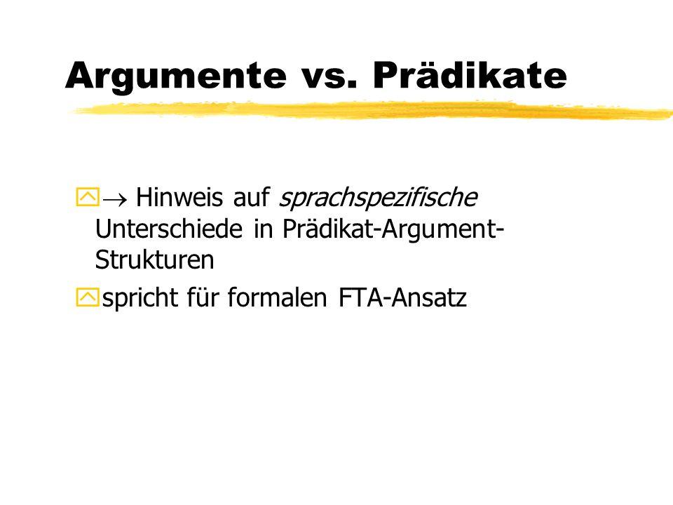 Argumente vs. Prädikate y  Hinweis auf sprachspezifische Unterschiede in Prädikat-Argument- Strukturen yspricht für formalen FTA-Ansatz
