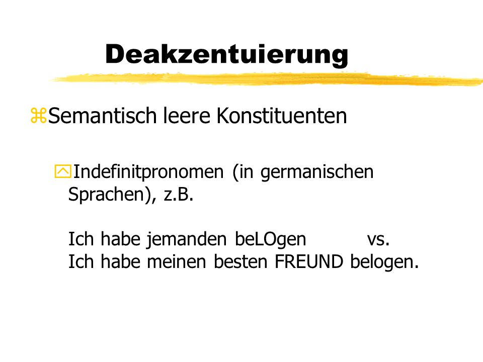 Deakzentuierung zSemantisch leere Konstituenten yIndefinitpronomen (in germanischen Sprachen), z.B. Ich habe jemanden beLOgen vs. Ich habe meinen best