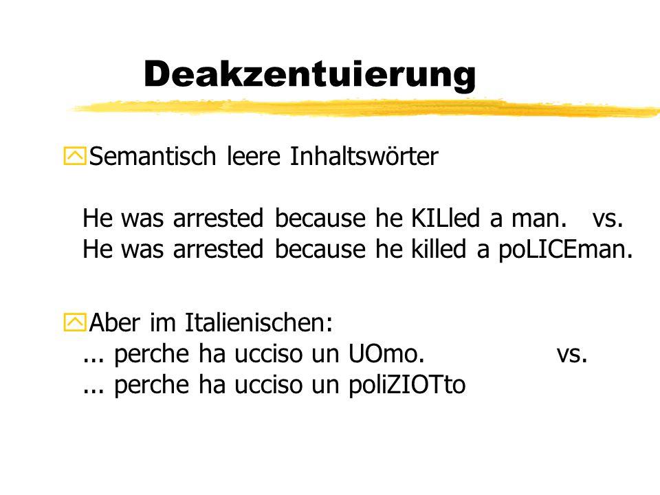 Deakzentuierung ySemantisch leere Inhaltswörter He was arrested because he KILled a man. vs. He was arrested because he killed a poLICEman. yAber im I