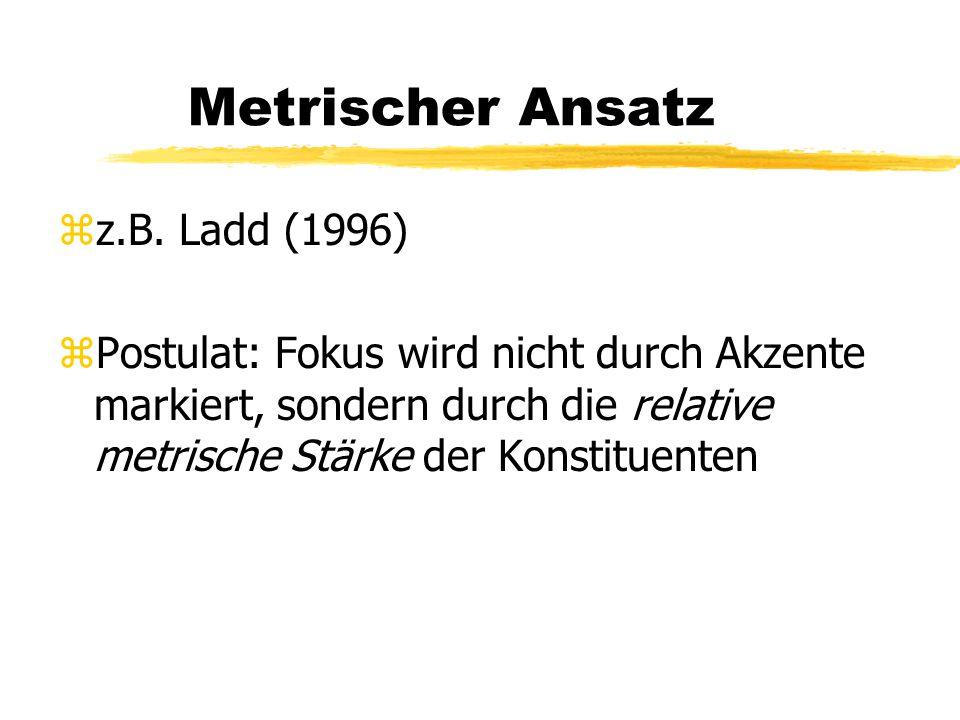 Metrischer Ansatz zz.B. Ladd (1996) zPostulat: Fokus wird nicht durch Akzente markiert, sondern durch die relative metrische Stärke der Konstituenten